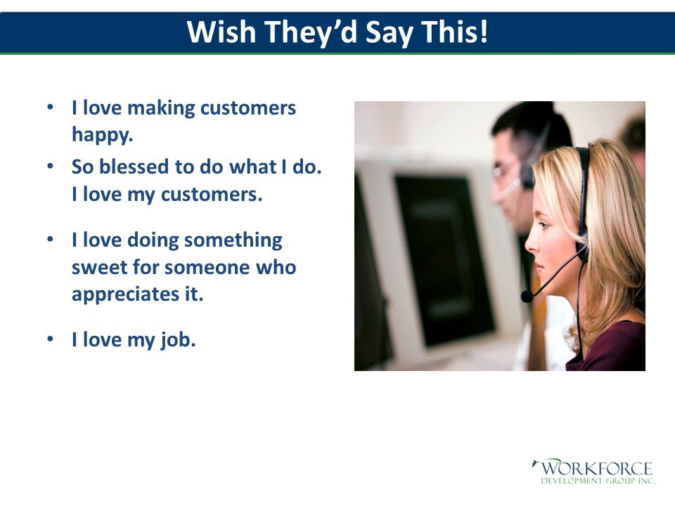 Wish They'd Say This. I love making customers happy.