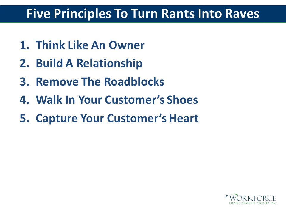 Five Principles To Turn Rants Into Raves 1.Think Like An Owner 2.Build A Relationship 3.Remove The Roadblocks 4.Walk In Your Customer's Shoes 5.Capture Your Customer's Heart