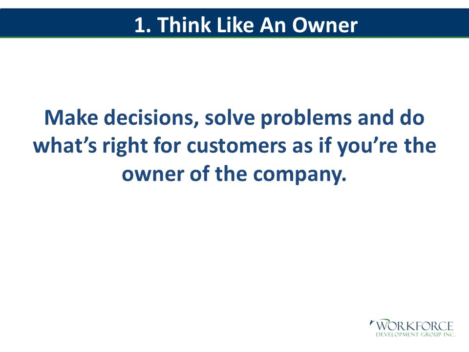 Make decisions, solve problems and do what's right for customers as if you're the owner of the company.