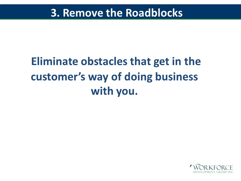 Eliminate obstacles that get in the customer's way of doing business with you.