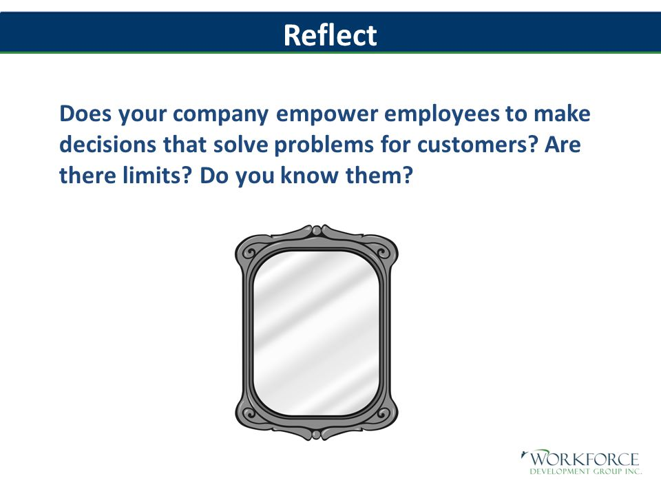 Reflect Does your company empower employees to make decisions that solve problems for customers.