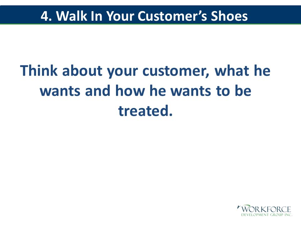 Think about your customer, what he wants and how he wants to be treated.