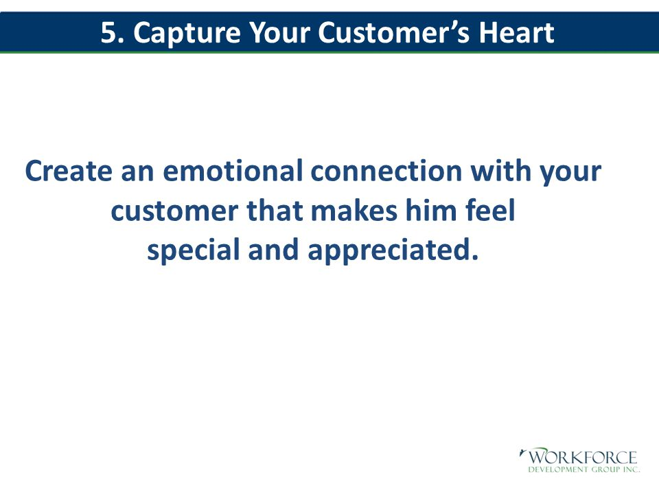 Create an emotional connection with your customer that makes him feel special and appreciated.