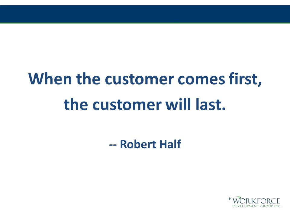 When the customer comes first, the customer will last. -- Robert Half