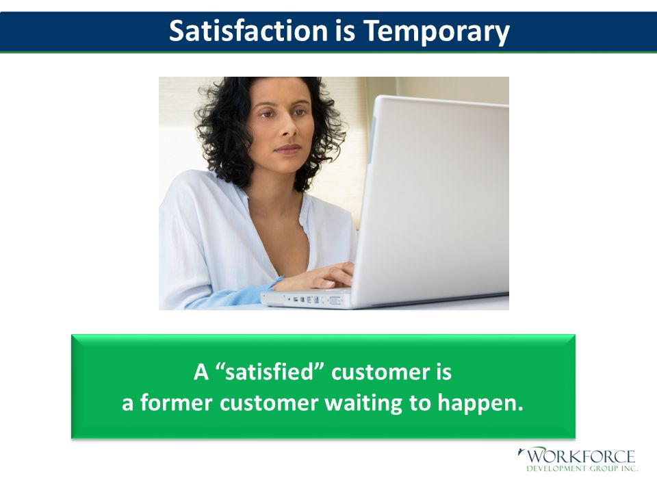 Satisfaction is Temporary A satisfied customer is a former customer waiting to happen.