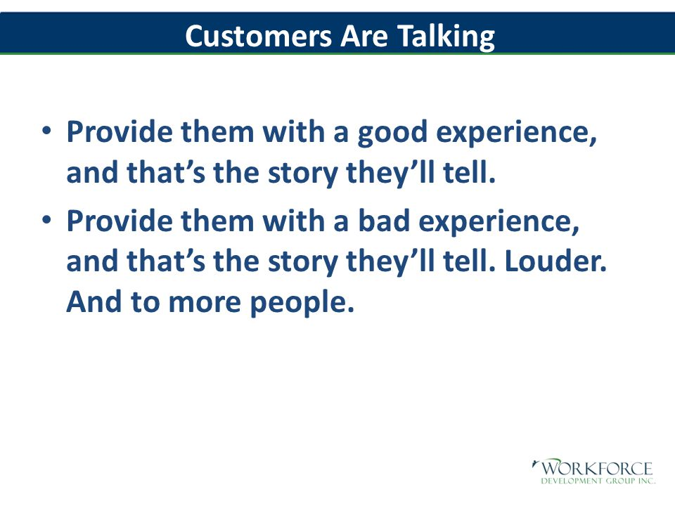 Customers Are Talking Provide them with a good experience, and that's the story they'll tell.