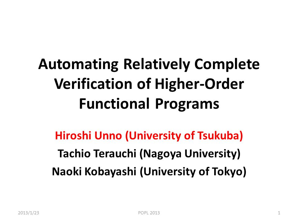 Automating Relatively Complete Verification of Higher-Order Functional Programs Hiroshi Unno (University of Tsukuba) Tachio Terauchi (Nagoya University) Naoki Kobayashi (University of Tokyo) 2013/1/23POPL 20131