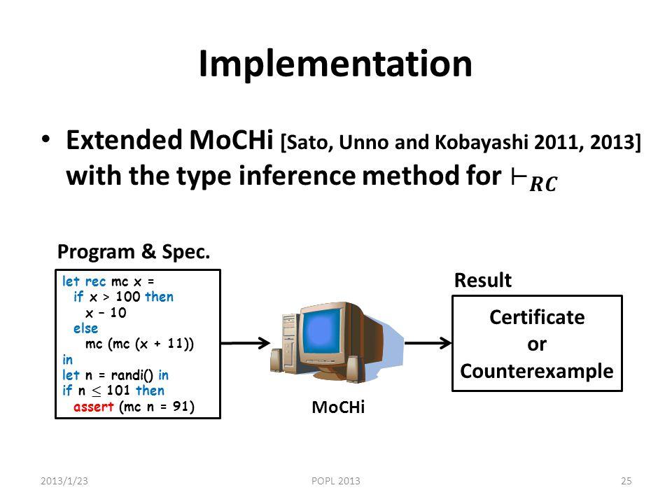 Implementation 2013/1/23POPL 201325 let rec mc x = if x > 100 then x – 10 else mc (mc (x + 11)) in let n = randi() in if n · 101 then assert (mc n = 91) MoCHi Program & Spec.