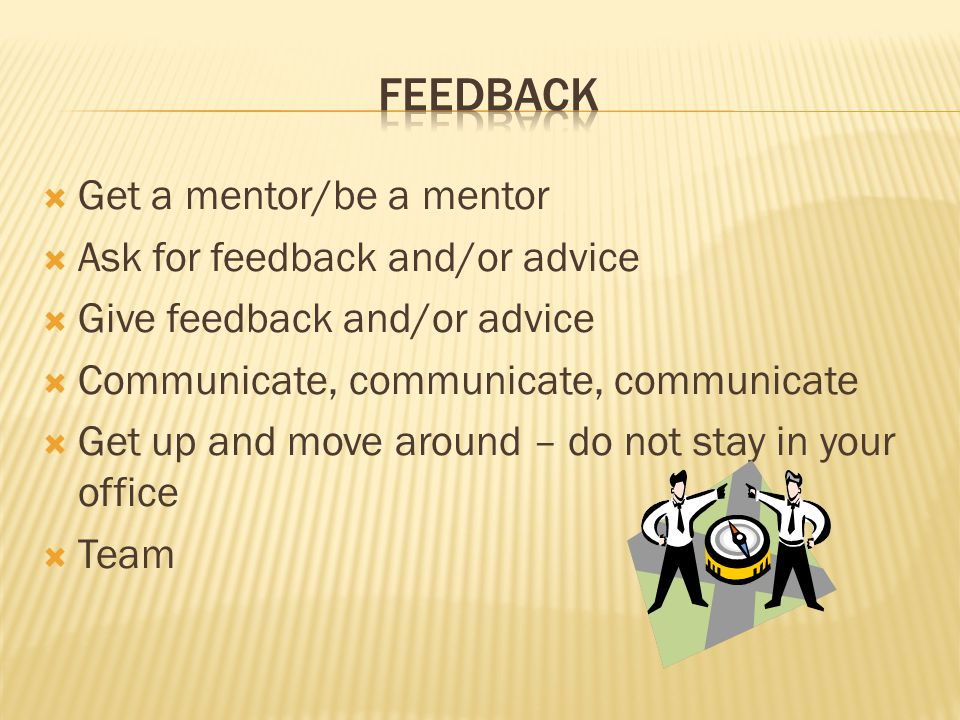  Get a mentor/be a mentor  Ask for feedback and/or advice  Give feedback and/or advice  Communicate, communicate, communicate  Get up and move around – do not stay in your office  Team