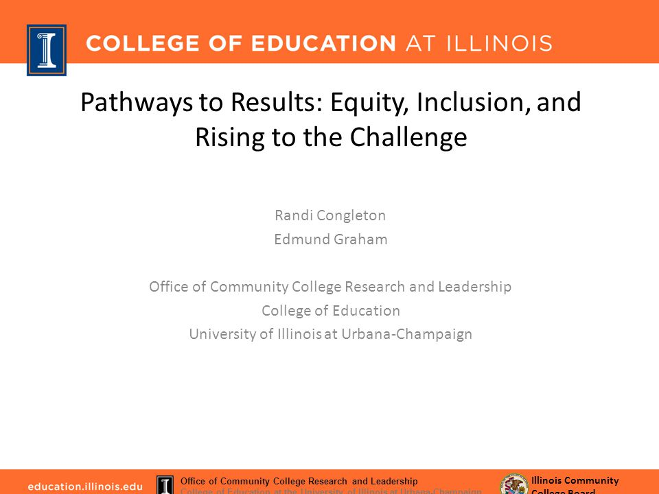 Pathways to Results: Equity, Inclusion, and Rising to the Challenge Randi Congleton Edmund Graham Office of Community College Research and Leadership College of Education University of Illinois at Urbana-Champaign Illinois Community College Board Office of Community College Research and Leadership College of Education at the University of Illinois at Urbana-Champaign