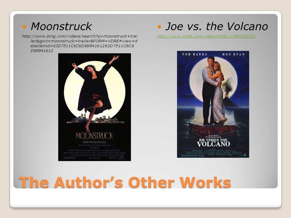 The Author's Other Works Moonstruck http://www.bing.com/videos/search?q=moonstruck+trai ler&qpvt=moonstruck+trailer&FORM=VDRE#view=d etail&mid=63D7511C6C6D8884161263D7511C6C6 D88841612 Joe vs.