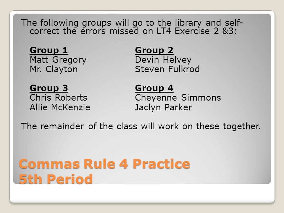 Commas Rule 4 Practice 5th Period The following groups will go to the library and self- correct the errors missed on LT4 Exercise 2 &3: Group 1Group 2 Matt GregoryDevin Helvey Mr.