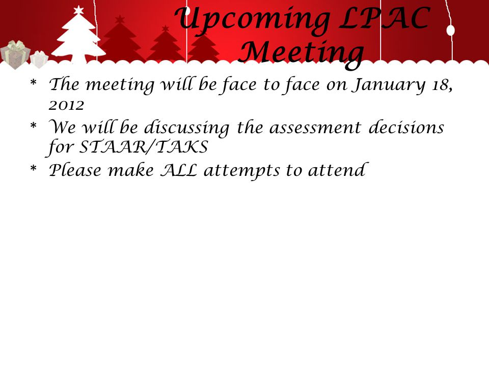 Upcoming LPAC Meeting * The meeting will be face to face on January 18, 2012 * We will be discussing the assessment decisions for STAAR/TAKS * Please make ALL attempts to attend