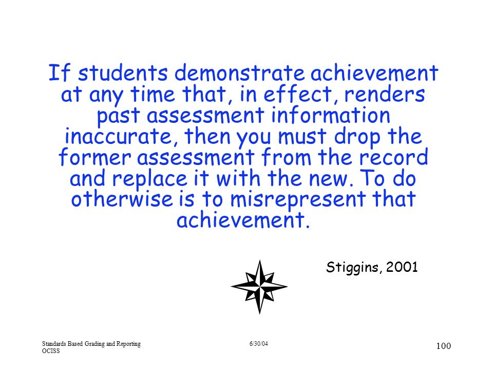 Standards Based Grading and Reporting OCISS 6/30/04 100 If students demonstrate achievement at any time that, in effect, renders past assessment infor