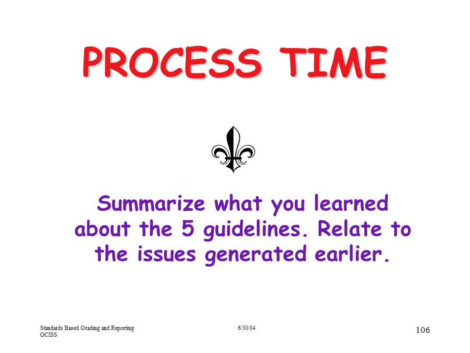 Standards Based Grading and Reporting OCISS 6/30/04 106 PROCESS TIME Summarize what you learned about the 5 guidelines. Relate to the issues generated