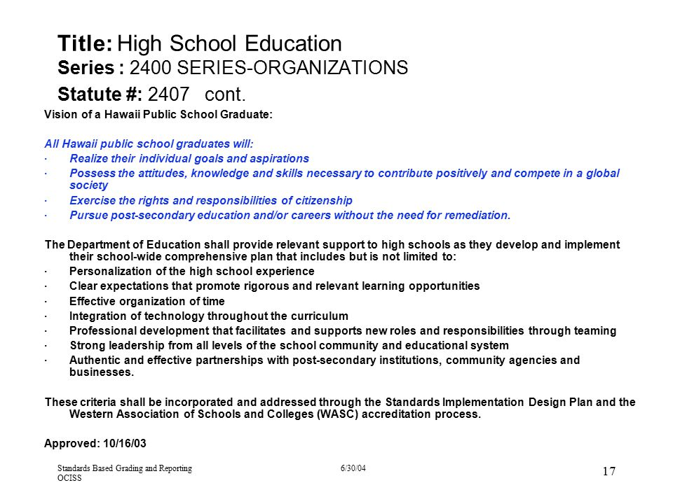 Standards Based Grading and Reporting OCISS 6/30/04 17 Title: High School Education Series : 2400 SERIES-ORGANIZATIONS Statute #: 2407 cont. Vision of