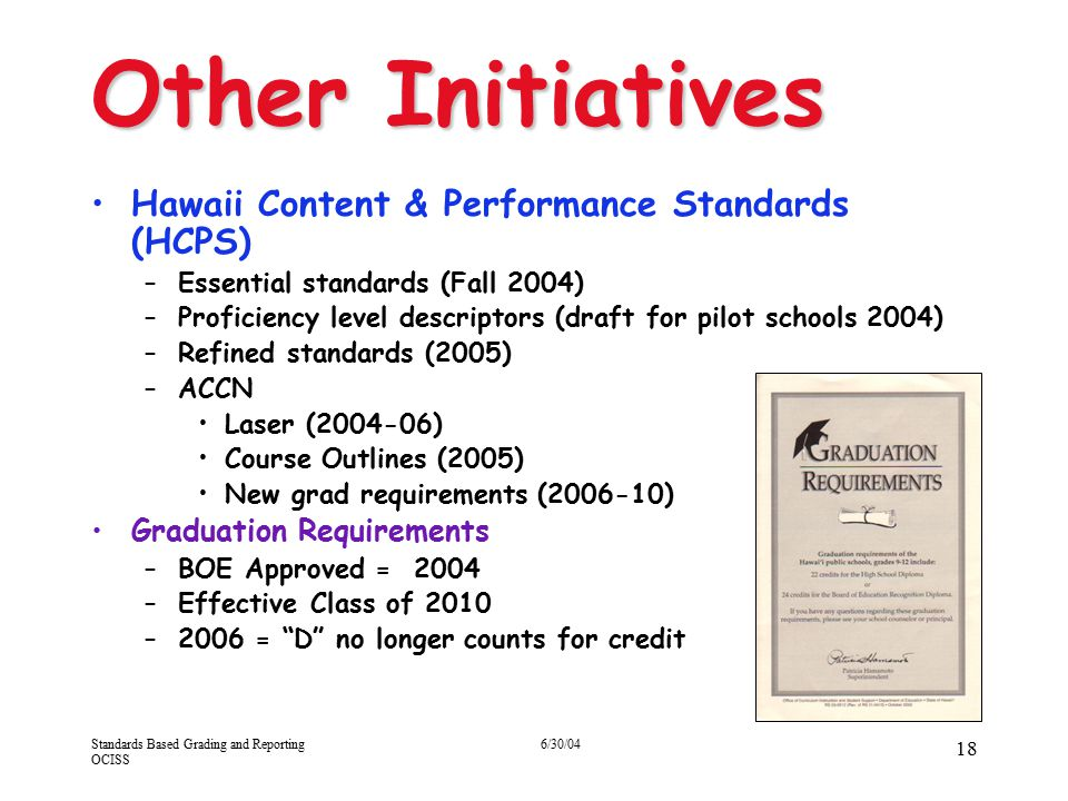 Standards Based Grading and Reporting OCISS 6/30/04 18 Other Initiatives Hawaii Content & Performance Standards (HCPS) –Essential standards (Fall 2004