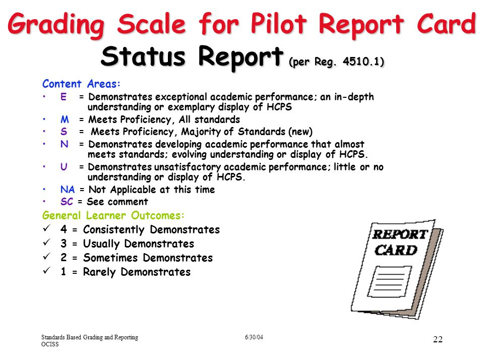 Standards Based Grading and Reporting OCISS 6/30/04 22 Grading Scale for Pilot Report Card Status Report (per Reg. 4510.1) Content Areas: E = Demonstr