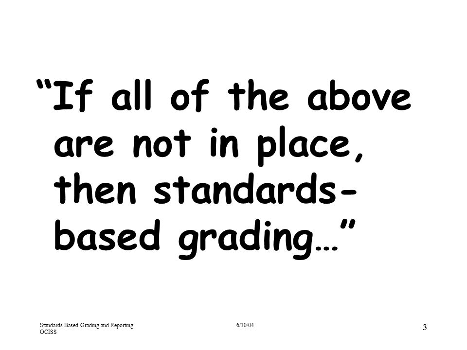 """Standards Based Grading and Reporting OCISS 6/30/04 3 """"If all of the above are not in place, then standards- based grading…"""""""