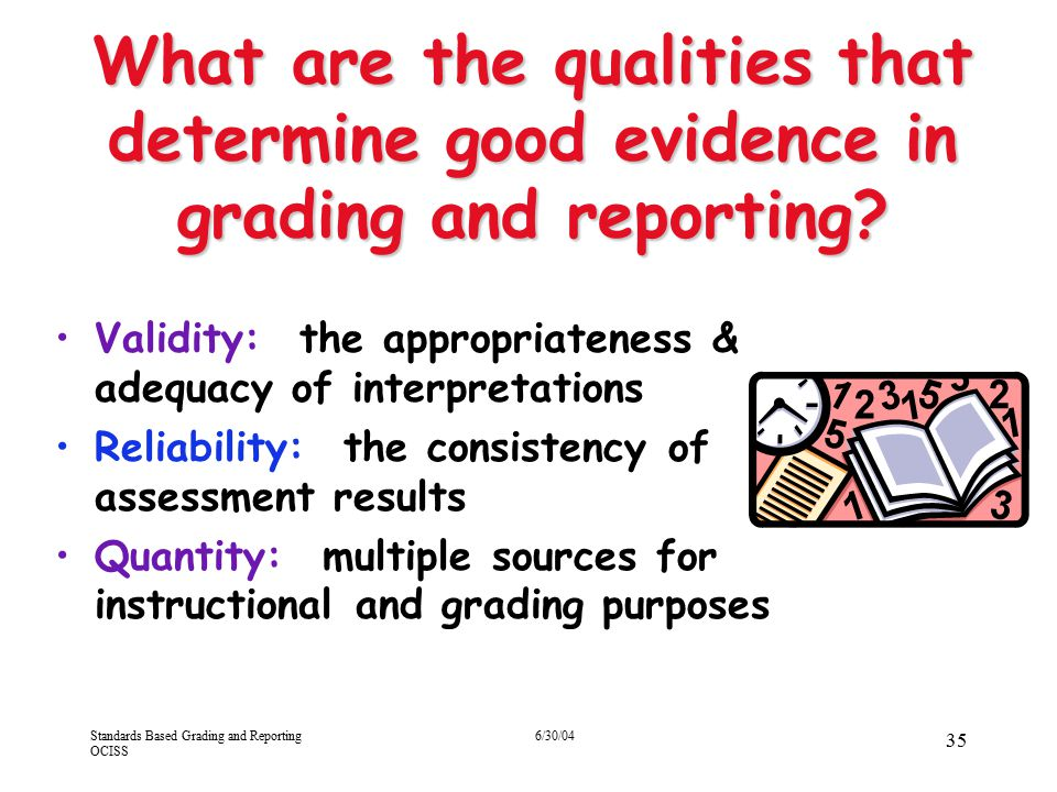 Standards Based Grading and Reporting OCISS 6/30/04 35 What are the qualities that determine good evidence in grading and reporting? Validity: the app
