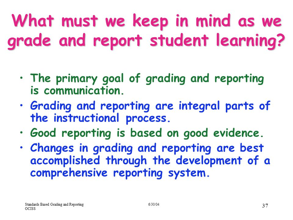 Standards Based Grading and Reporting OCISS 6/30/04 37 What must we keep in mind as we grade and report student learning? The primary goal of grading