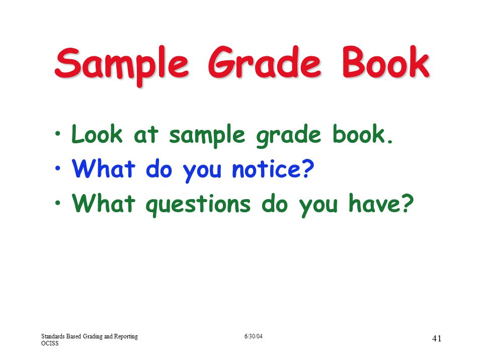 Standards Based Grading and Reporting OCISS 6/30/04 41 Sample Grade Book Look at sample grade book. What do you notice? What questions do you have?