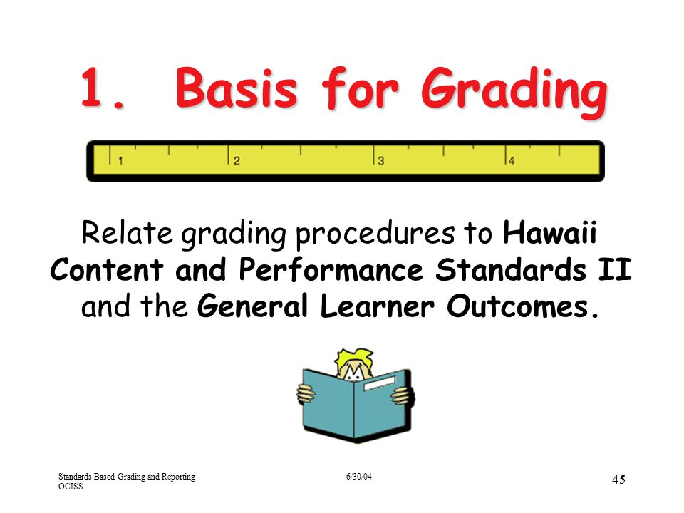 Standards Based Grading and Reporting OCISS 6/30/04 45 1. Basis for Grading Relate grading procedures to Hawaii Content and Performance Standards II a