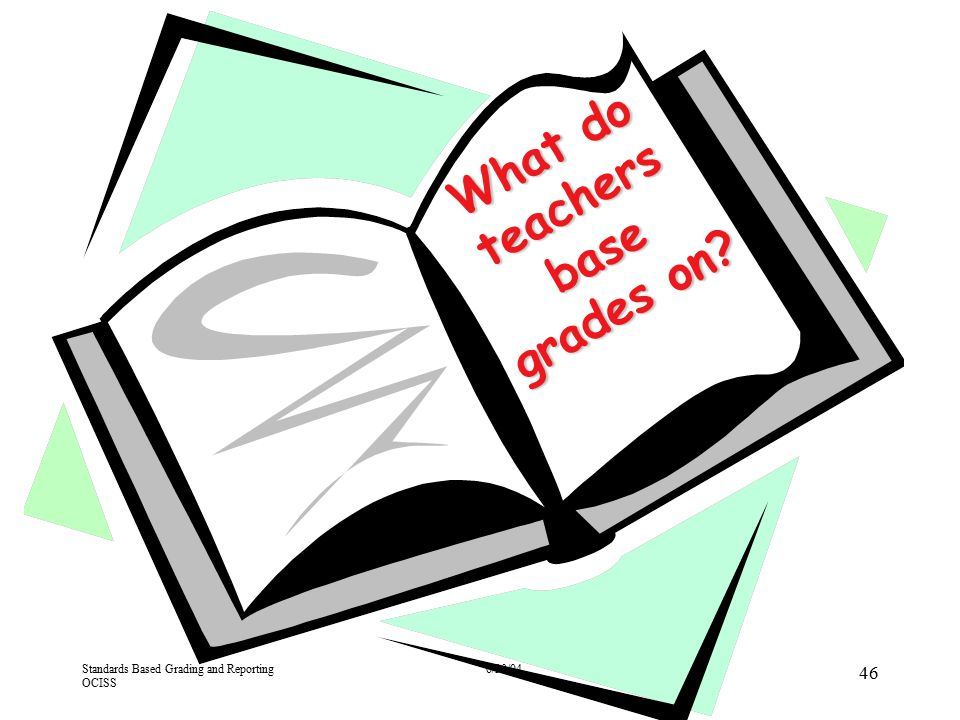 Standards Based Grading and Reporting OCISS 6/30/04 46 What do teachers base grades on?