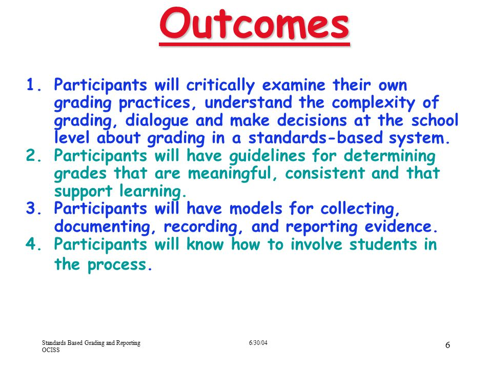 Standards Based Grading and Reporting OCISS 6/30/04 57 By demonstrating mastery of the Kindergarten-LA GLPIs, the student provides evidence for: the standard the strand the content area Considerations