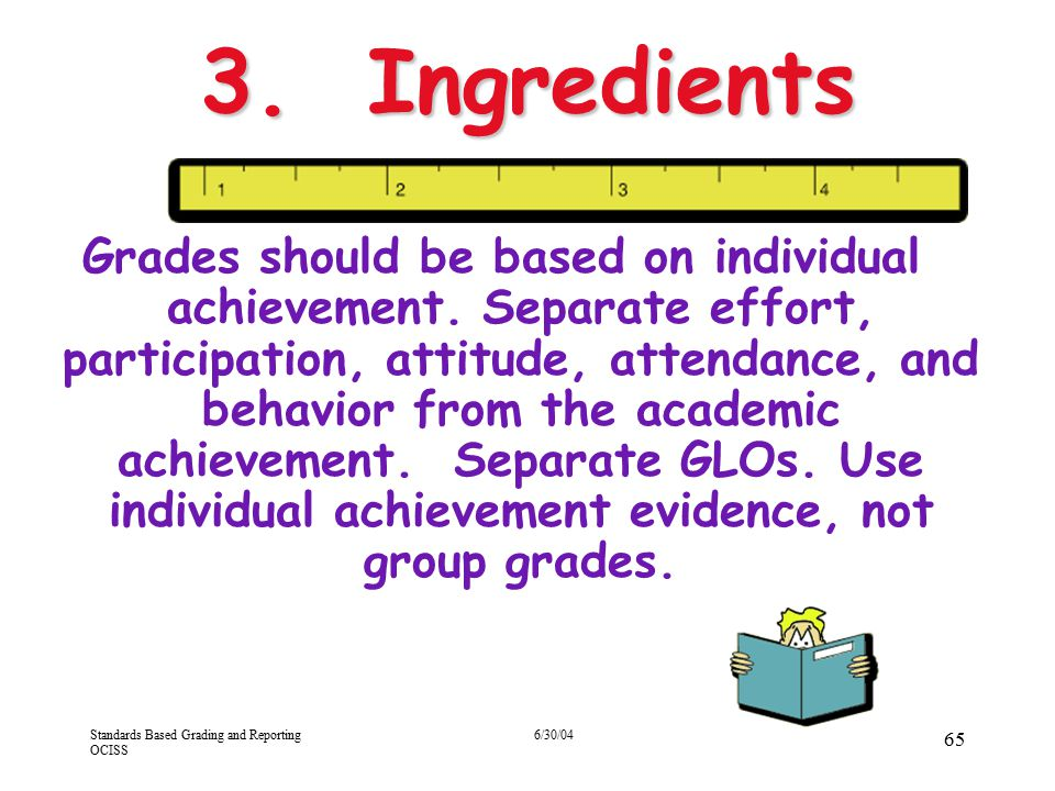 Standards Based Grading and Reporting OCISS 6/30/04 65 3. Ingredients Grades should be based on individual achievement. Separate effort, participation