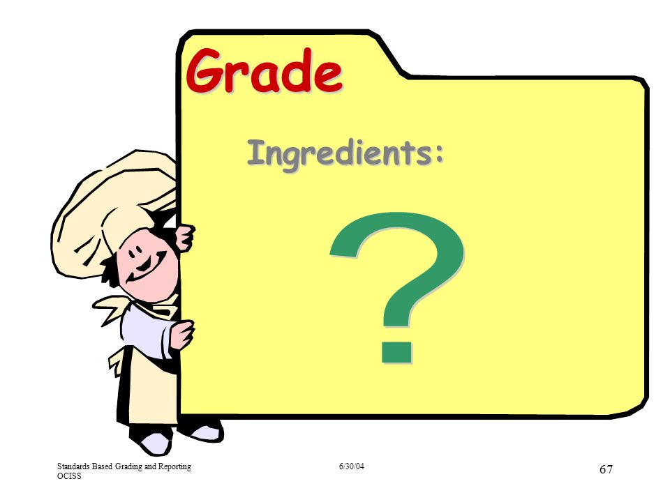 Standards Based Grading and Reporting OCISS 6/30/04 67 Grade Ingredients: