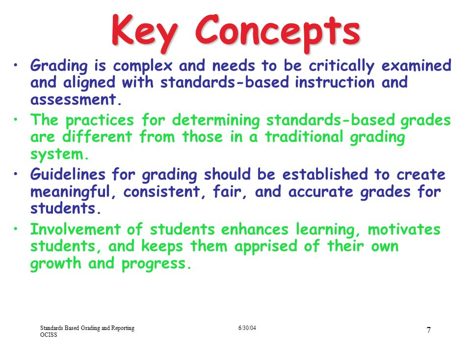 Standards Based Grading and Reporting OCISS 6/30/04 18 Other Initiatives Hawaii Content & Performance Standards (HCPS) –Essential standards (Fall 2004) –Proficiency level descriptors (draft for pilot schools 2004) –Refined standards (2005) –ACCN Laser (2004-06) Course Outlines (2005) New grad requirements (2006-10) Graduation Requirements –BOE Approved = 2004 –Effective Class of 2010 –2006 = D no longer counts for credit