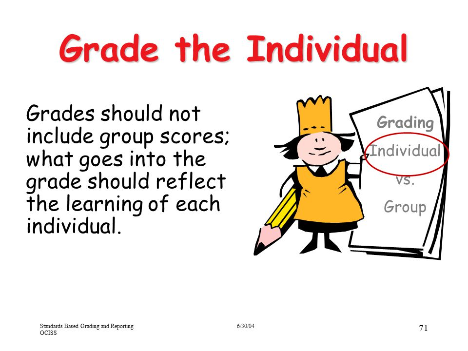 Standards Based Grading and Reporting OCISS 6/30/04 71 Grade the Individual Grades should not include group scores; what goes into the grade should re