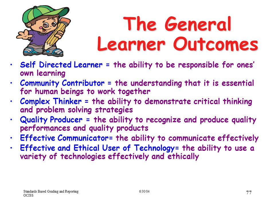 Standards Based Grading and Reporting OCISS 6/30/04 77 Self Directed Learner = the ability to be responsible for ones' own learning Community Contribu