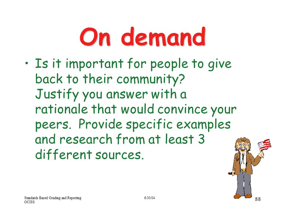 Standards Based Grading and Reporting OCISS 6/30/04 88 On demand Is it important for people to give back to their community? Justify you answer with a