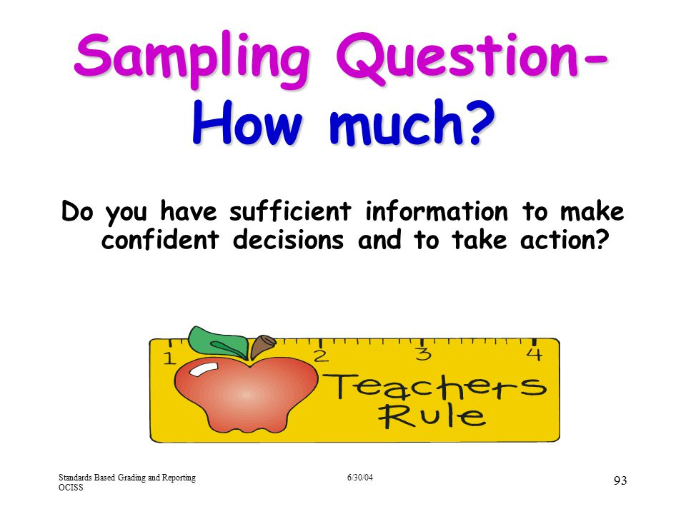 Standards Based Grading and Reporting OCISS 6/30/04 93 Sampling Question- How much? Do you have sufficient information to make confident decisions and