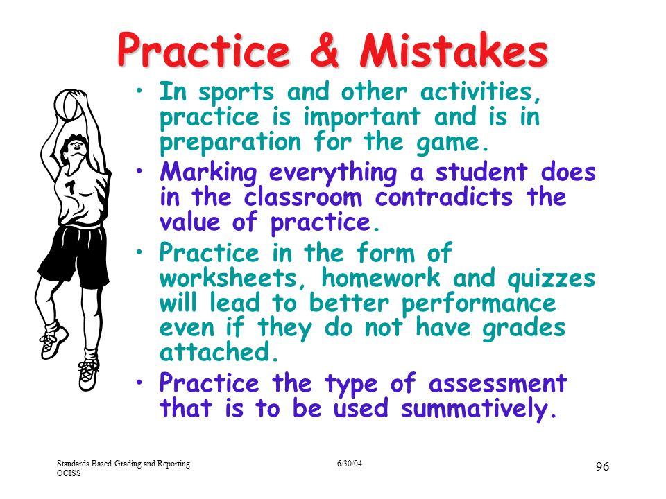 Standards Based Grading and Reporting OCISS 6/30/04 96 Practice & Mistakes In sports and other activities, practice is important and is in preparation