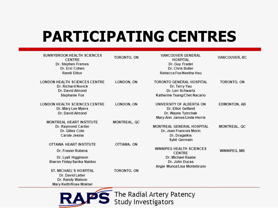 The Radial Artery Patency Study Investigators PARTICIPATING CENTRES SUNNYBROOK HEALTH SCIENCES CENTRE TORONTO, ON VANCOUVER GENERAL HOSPITAL VANCOUVER, BC Dr.