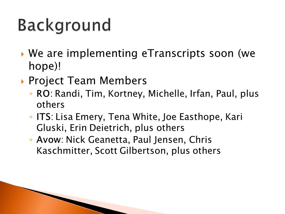  We are implementing eTranscripts soon (we hope)!  Project Team Members ◦ RO: Randi, Tim, Kortney, Michelle, Irfan, Paul, plus others ◦ ITS: Lisa Em