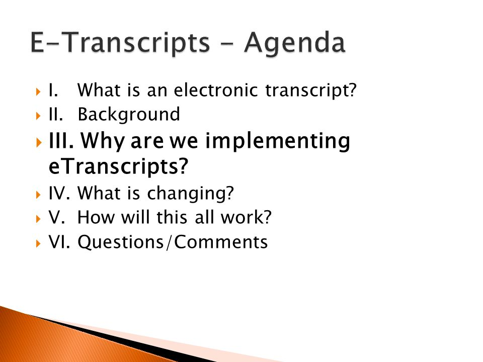  I.What is an electronic transcript?  II. Background  III. Why are we implementing eTranscripts?  IV.What is changing?  V. How will this all work