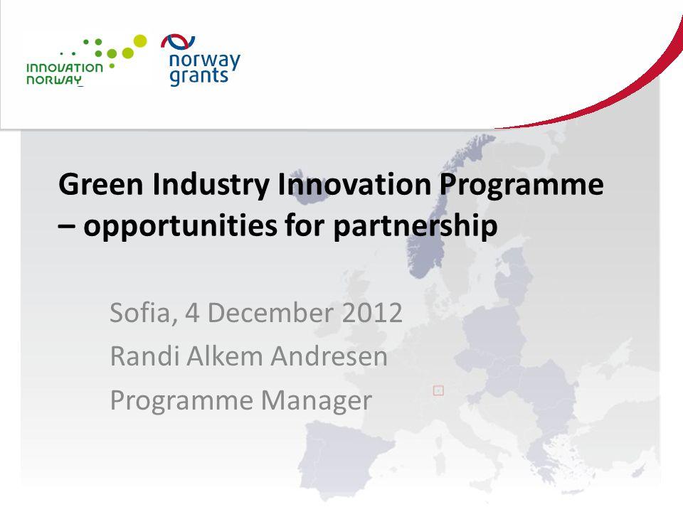 Green Industry Innovation Programme – opportunities for partnership Sofia, 4 December 2012 Randi Alkem Andresen Programme Manager