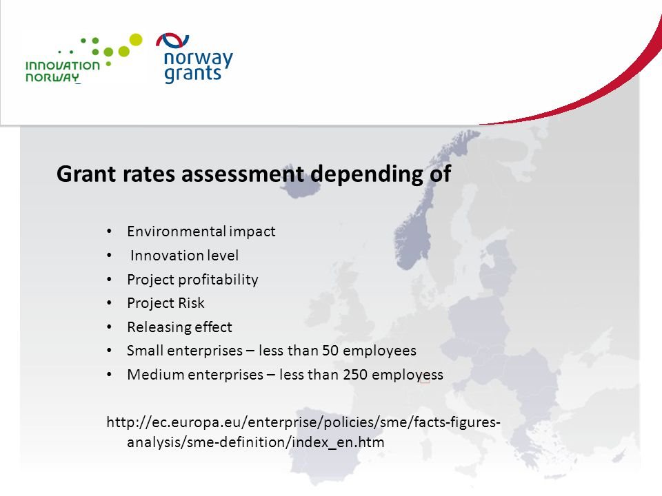 Grant rates assessment depending of Environmental impact Innovation level Project profitability Project Risk Releasing effect Small enterprises – less than 50 employees Medium enterprises – less than 250 employess http://ec.europa.eu/enterprise/policies/sme/facts-figures- analysis/sme-definition/index_en.htm