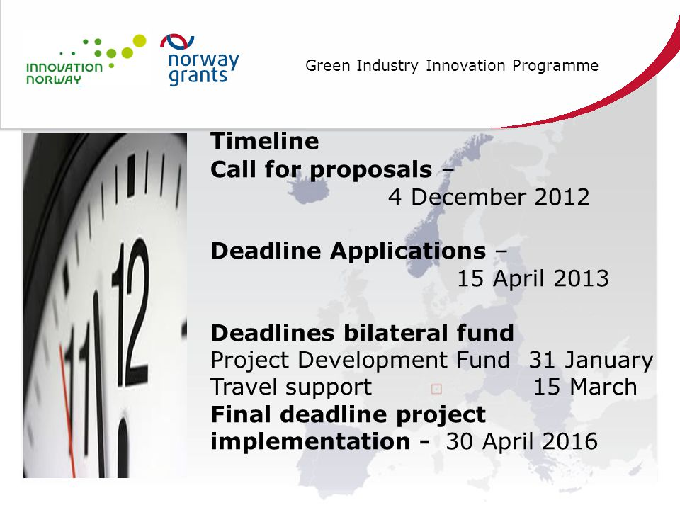 Green Industry Innovation Programme Timeline Call for proposals – 4 December 2012 Deadline Applications – 15 April 2013 Deadlines bilateral fund Project Development Fund 31 January Travel support 15 March Final deadline project implementation - 30 April 2016