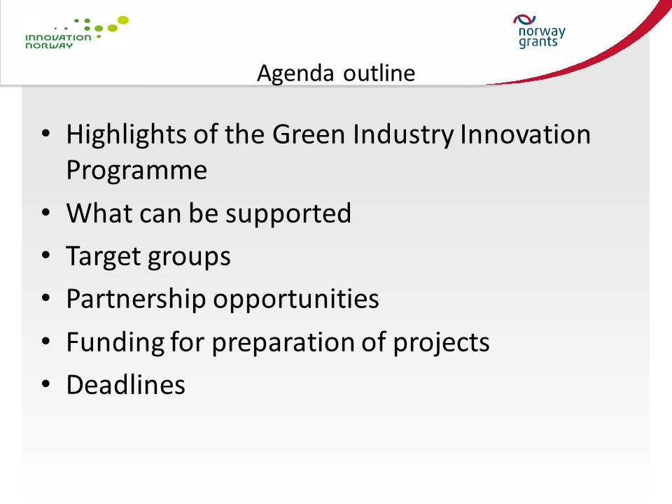 Agenda outline Highlights of the Green Industry Innovation Programme What can be supported Target groups Partnership opportunities Funding for preparation of projects Deadlines