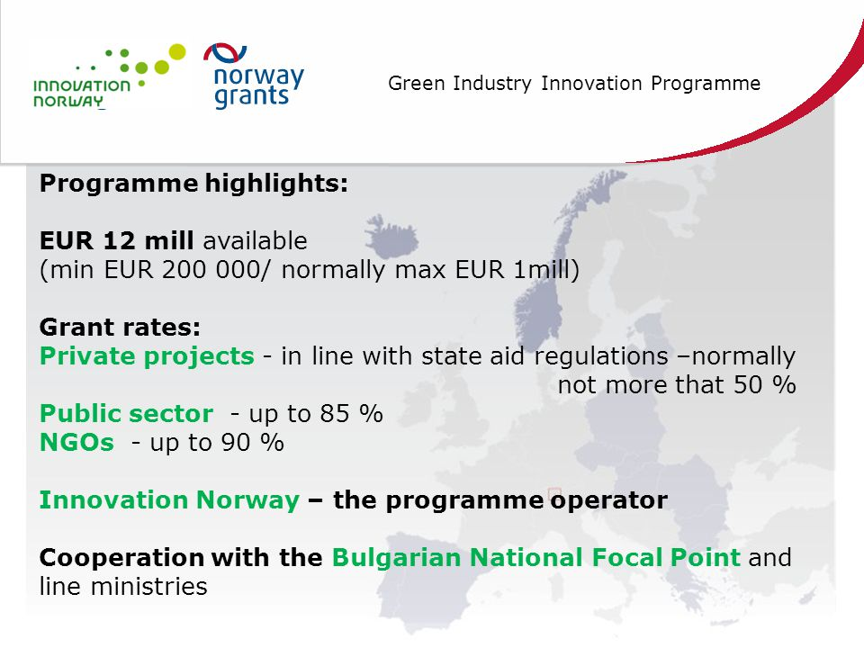 Green Industry Innovation Programme Programme highlights: EUR 12 mill available (min EUR 200 000/ normally max EUR 1mill) Grant rates: Private projects - in line with state aid regulations –normally not more that 50 % Public sector - up to 85 % NGOs - up to 90 % Innovation Norway – the programme operator Cooperation with the Bulgarian National Focal Point and line ministries