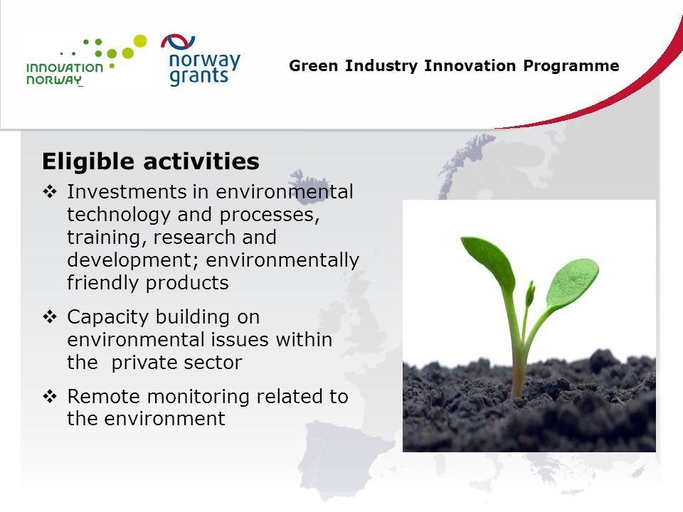 Green Industry Innovation Programme Eligible activities  Investments in environmental technology and processes, training, research and development; environmentally friendly products  Capacity building on environmental issues within the private sector  Remote monitoring related to the environment