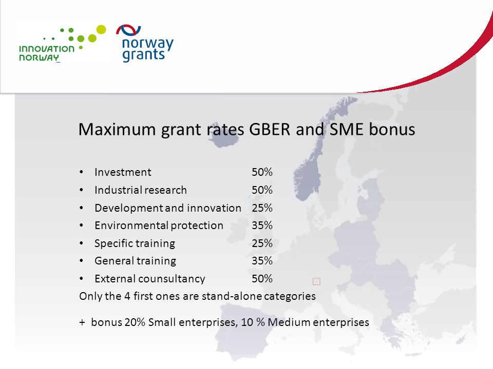 Maximum grant rates GBER and SME bonus Investment50% Industrial research50% Development and innovation25% Environmental protection35% Specific training25% General training35% External counsultancy50% Only the 4 first ones are stand-alone categories + bonus 20% Small enterprises, 10 % Medium enterprises