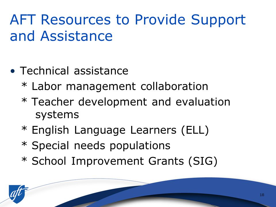 17 Support Strategies School improvement teams Differentiated leadership Common planning time Safety and discipline plans Community schools Extended school year, day, week Joint meetings