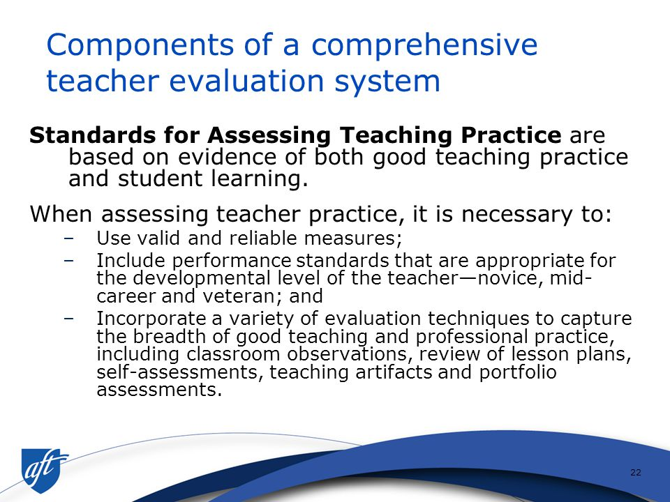 21 A Standards-Based Framework for Comprehensive Teacher Evaluation Professional Teaching Standards Assessing Teacher Practice ImplementationProfessio