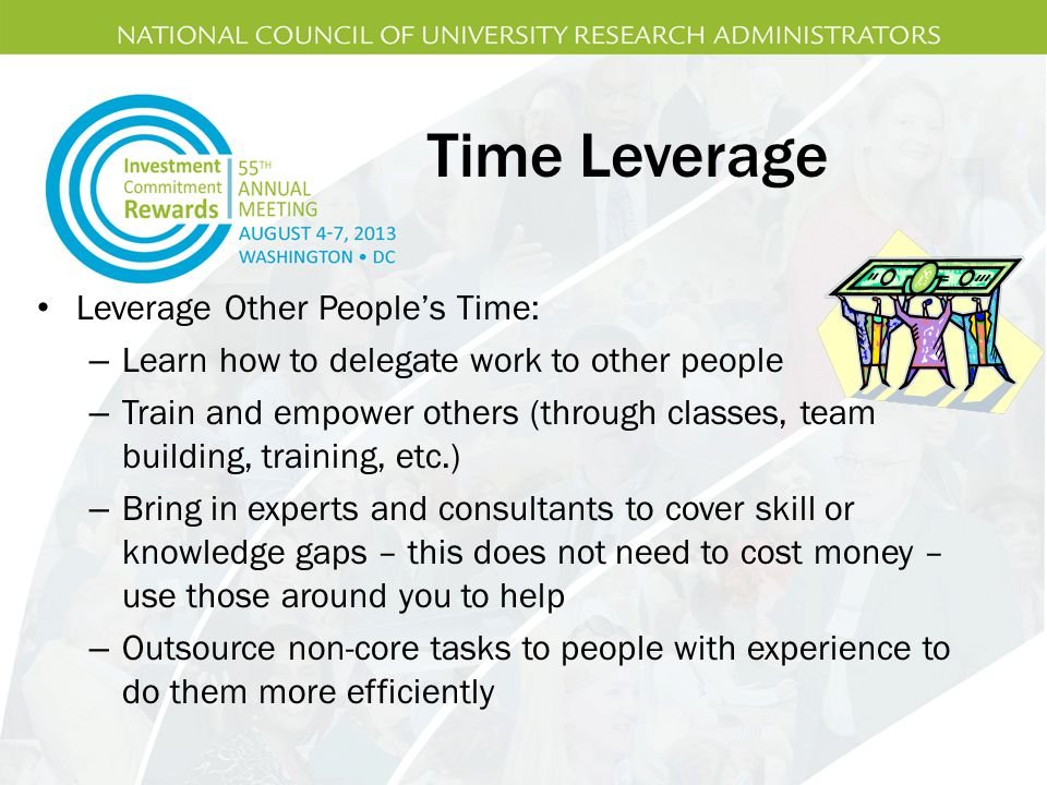 Time Leverage Leverage Other People's Time: – Learn how to delegate work to other people – Train and empower others (through classes, team building, training, etc.) – Bring in experts and consultants to cover skill or knowledge gaps – this does not need to cost money – use those around you to help – Outsource non-core tasks to people with experience to do them more efficiently